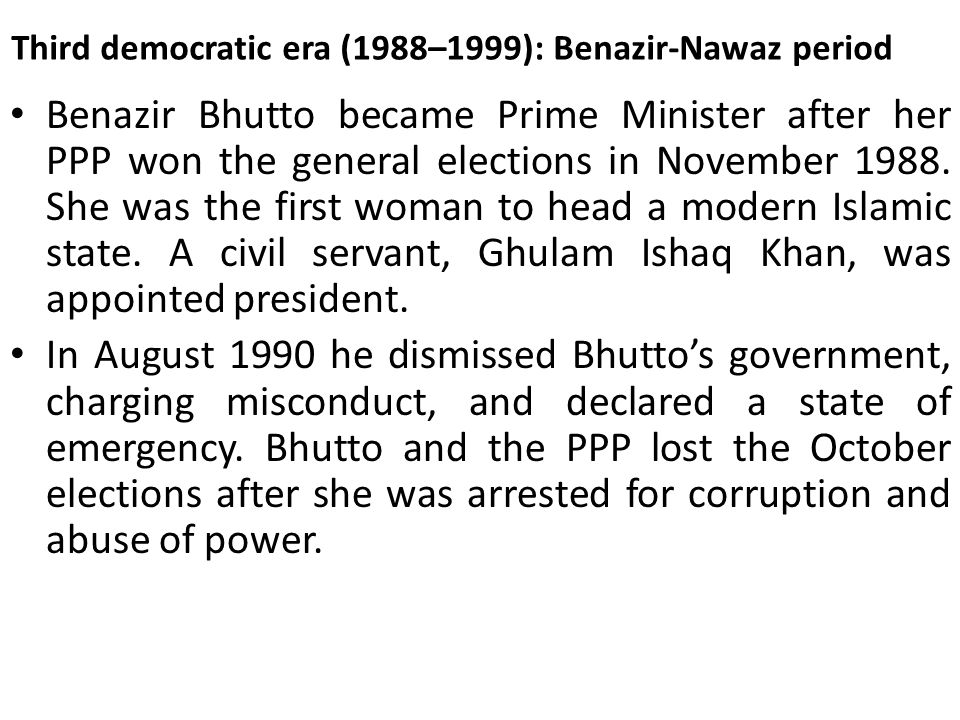 Third democratic era (1988–1999): Benazir-Nawaz period Benazir Bhutto became Prime Minister after her PPP won the general elections in November 1988.