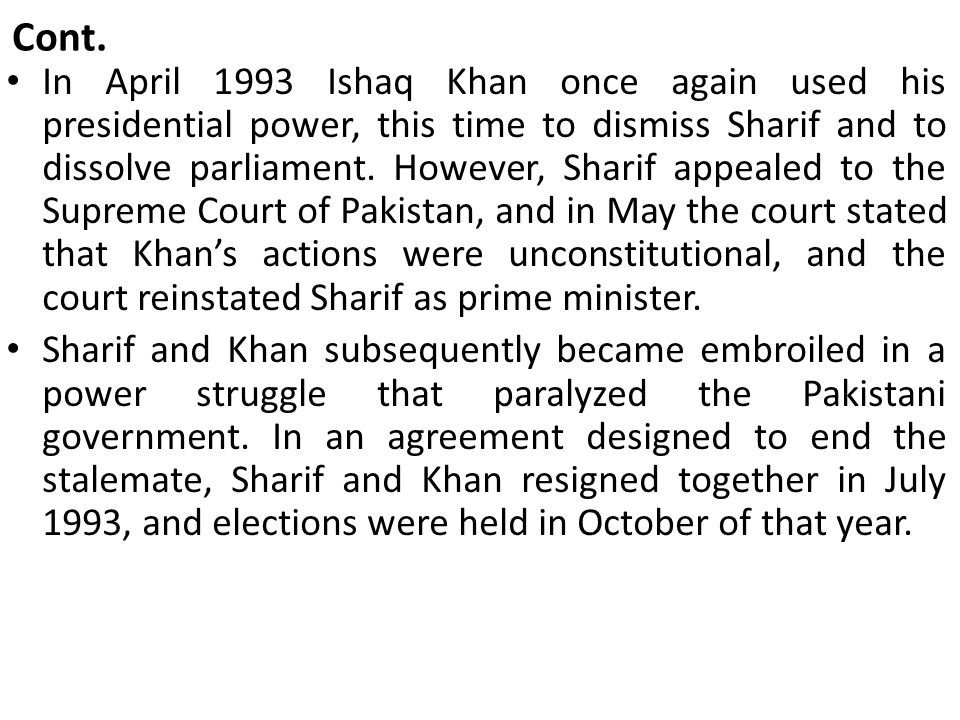 Cont. In April 1993 Ishaq Khan once again used his presidential power, this time to dismiss Sharif and to dissolve parliament. However, Sharif appeale