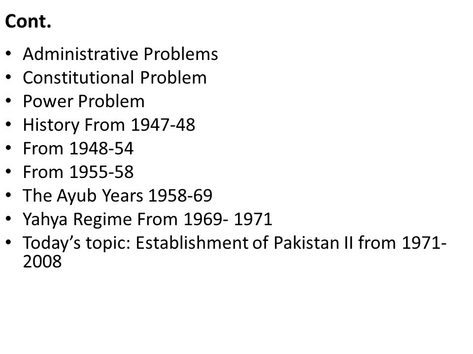 Cont. Administrative Problems Constitutional Problem Power Problem History From 1947-48 From 1948-54 From 1955-58 The Ayub Years 1958-69 Yahya Regime