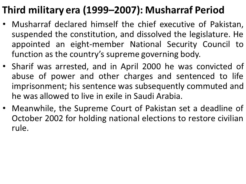 Third military era (1999–2007): Musharraf Period Musharraf declared himself the chief executive of Pakistan, suspended the constitution, and dissolved