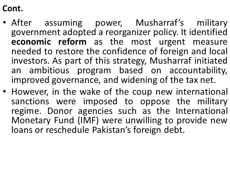 Cont. After assuming power, Musharraf's military government adopted a reorganizer policy. It identified economic reform as the most urgent measure nee