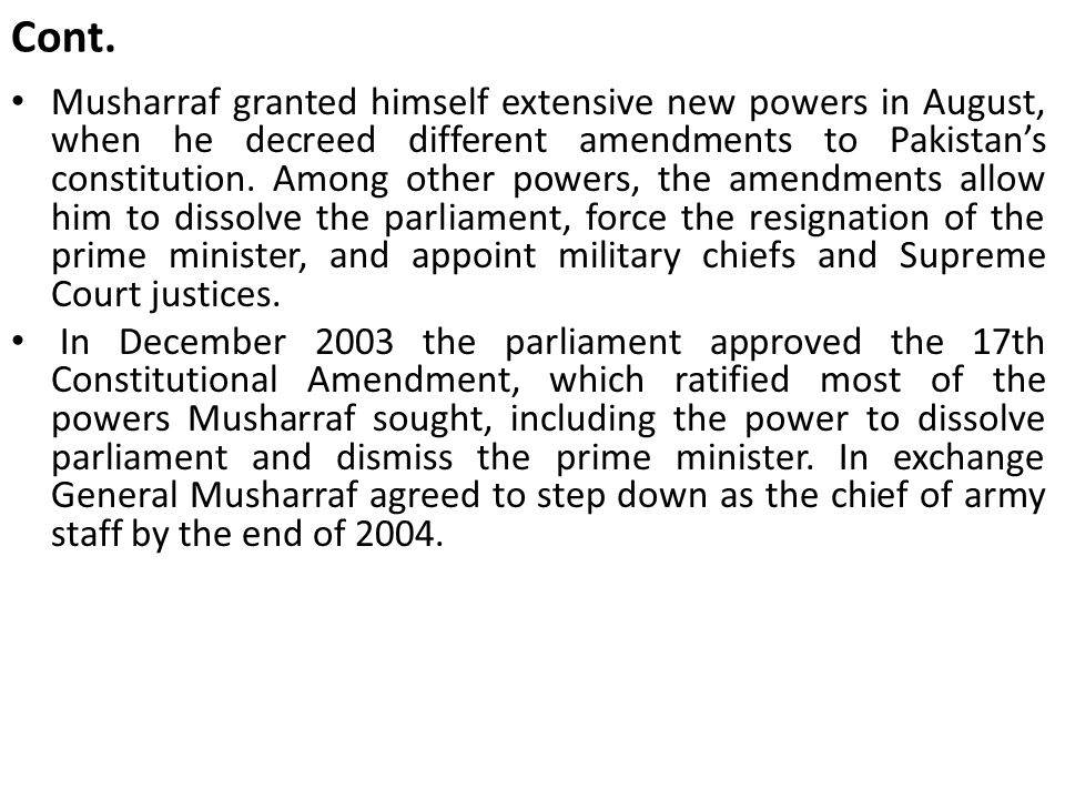 Cont. Musharraf granted himself extensive new powers in August, when he decreed different amendments to Pakistan's constitution. Among other powers, t