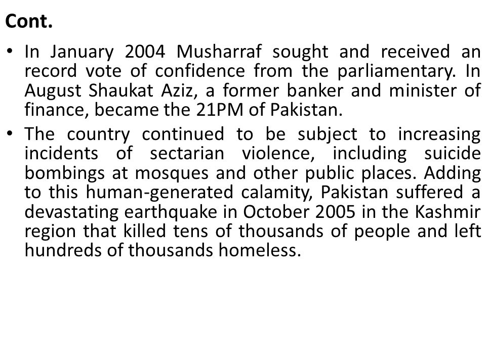 Cont. In January 2004 Musharraf sought and received an record vote of confidence from the parliamentary. In August Shaukat Aziz, a former banker and m