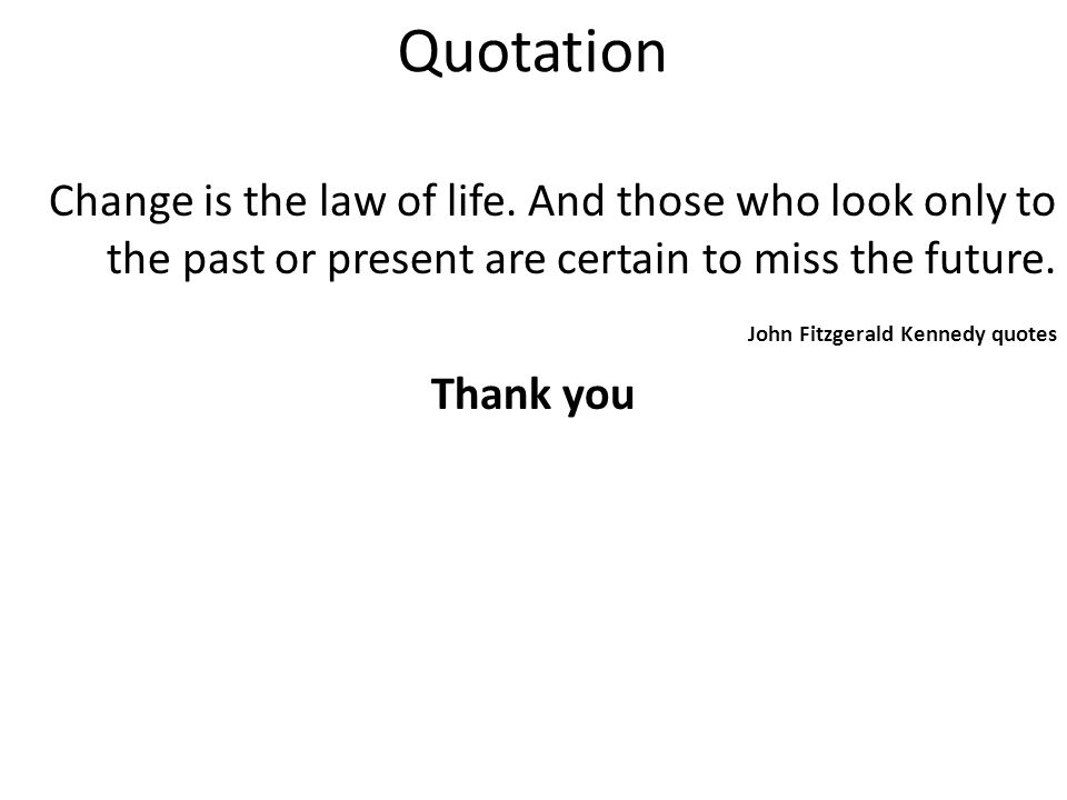 Quotation Change is the law of life. And those who look only to the past or present are certain to miss the future. John Fitzgerald Kennedy quotes Tha