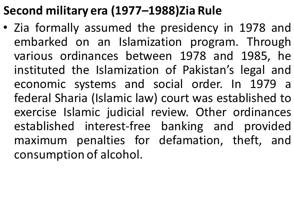 Second military era (1977–1988)Zia Rule Zia formally assumed the presidency in 1978 and embarked on an Islamization program. Through various ordinance