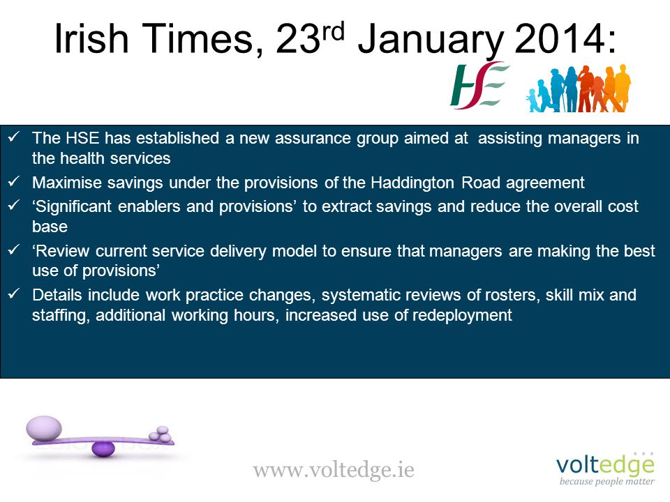 Irish Times, 23 rd January 2014: The HSE has established a new assurance group aimed at assisting managers in the health services Maximise savings under the provisions of the Haddington Road agreement 'Significant enablers and provisions' to extract savings and reduce the overall cost base 'Review current service delivery model to ensure that managers are making the best use of provisions' Details include work practice changes, systematic reviews of rosters, skill mix and staffing, additional working hours, increased use of redeployment