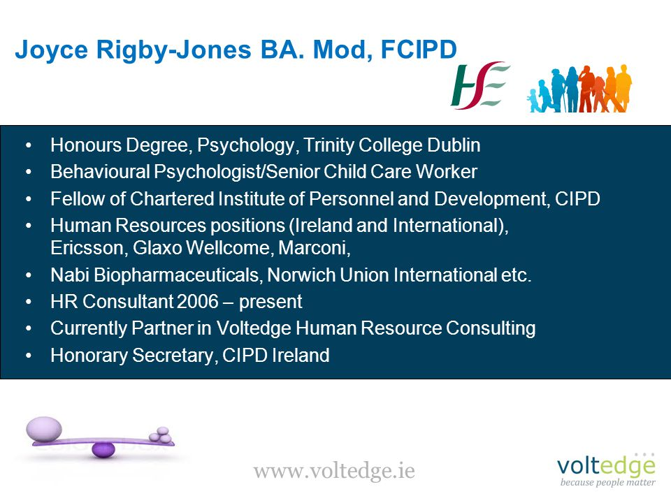 Honours Degree, Psychology, Trinity College Dublin Behavioural Psychologist/Senior Child Care Worker Fellow of Chartered Institute of Personnel and Development, CIPD Human Resources positions (Ireland and International), Ericsson, Glaxo Wellcome, Marconi, Nabi Biopharmaceuticals, Norwich Union International etc.