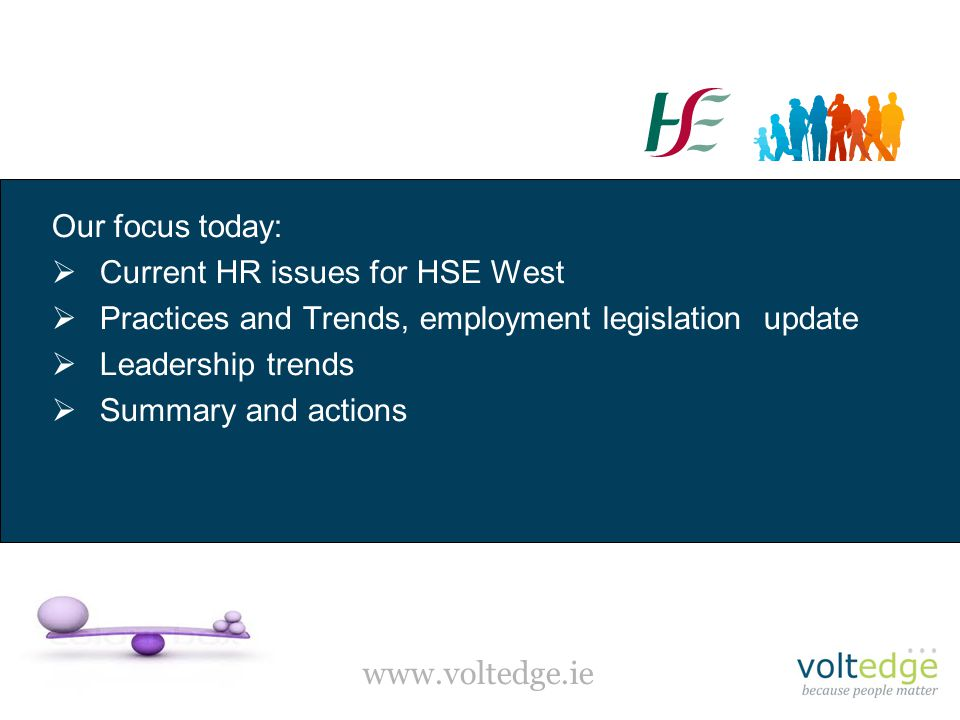 www.voltedge.ie Our focus today:  Current HR issues for HSE West  Practices and Trends, employment legislation update  Leadership trends  Summary and actions