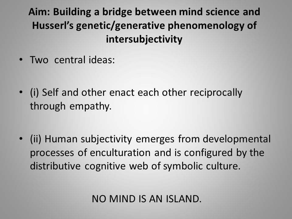 Aim: Building a bridge between mind science and Husserl's genetic/generative phenomenology of intersubjectivity Two central ideas: (i) Self and other enact each other reciprocally through empathy.