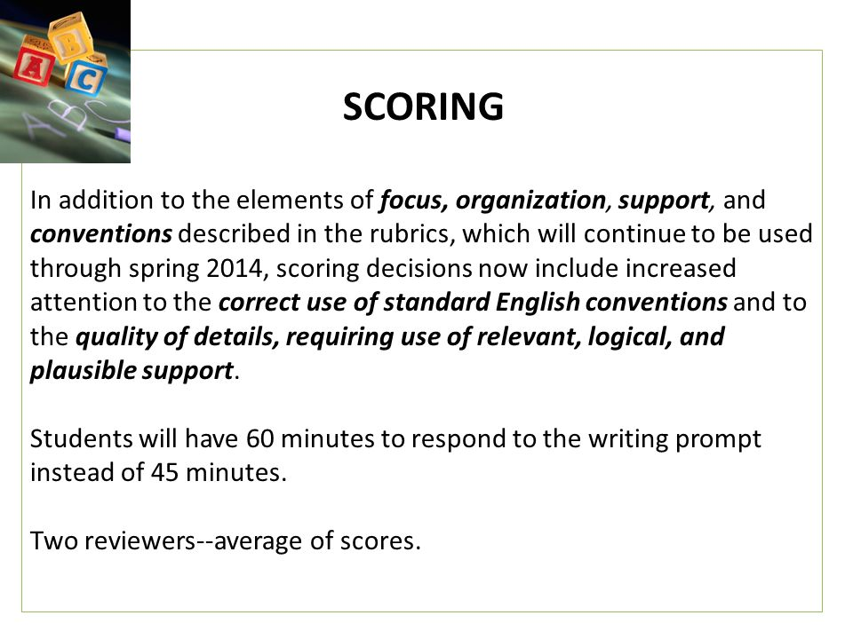 SCORING In addition to the elements of focus, organization, support, and conventions described in the rubrics, which will continue to be used through spring 2014, scoring decisions now include increased attention to the correct use of standard English conventions and to the quality of details, requiring use of relevant, logical, and plausible support.