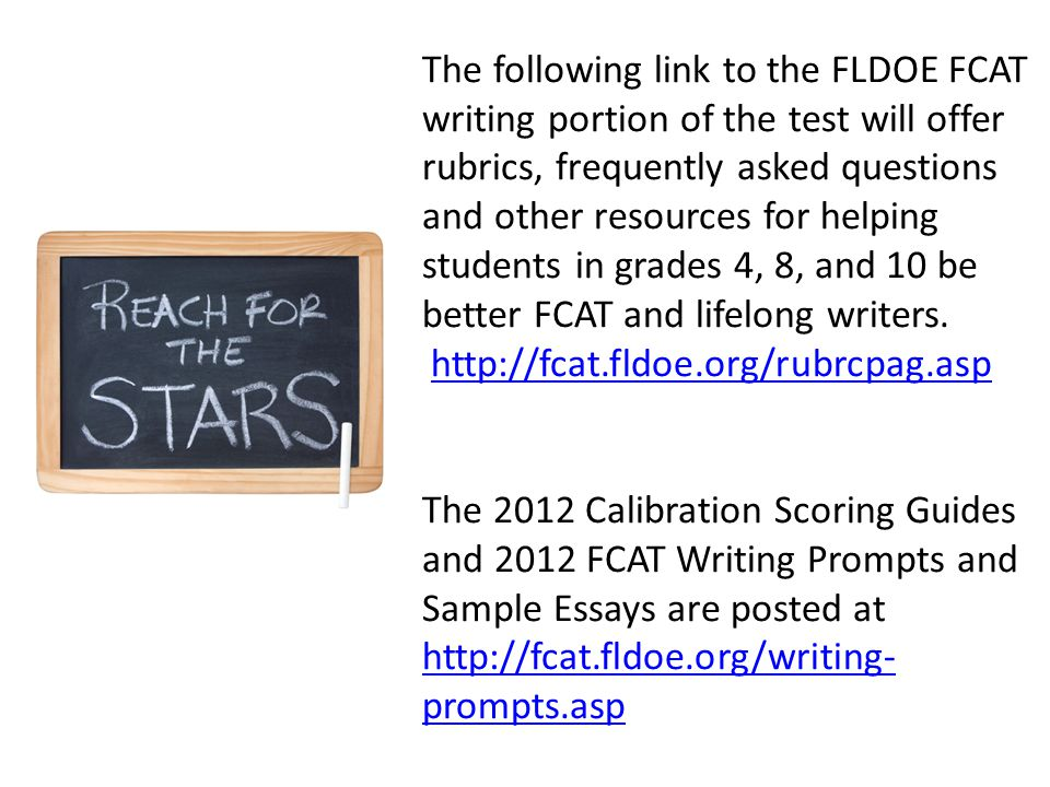 The following link to the FLDOE FCAT writing portion of the test will offer rubrics, frequently asked questions and other resources for helping students in grades 4, 8, and 10 be better FCAT and lifelong writers.