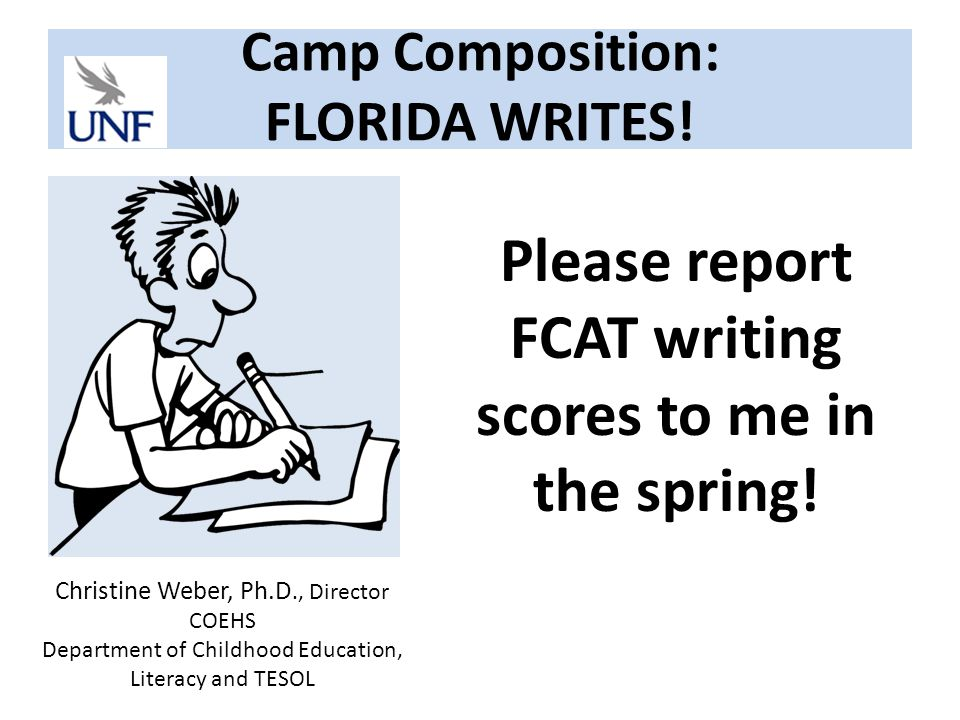 Camp Composition: FLORIDA WRITES. Please report FCAT writing scores to me in the spring.