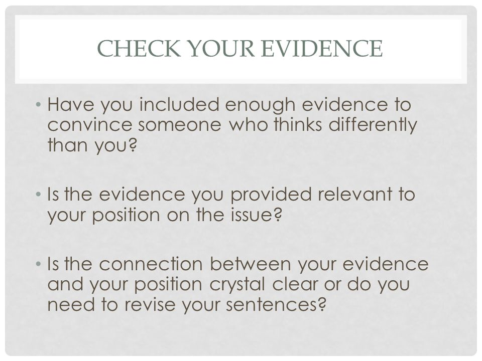 CHECK YOUR EVIDENCE Have you included enough evidence to convince someone who thinks differently than you.