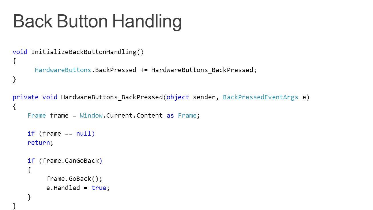 void InitializeBackButtonHandling() { HardwareButtons.BackPressed += HardwareButtons_BackPressed; } private void HardwareButtons_BackPressed(object se