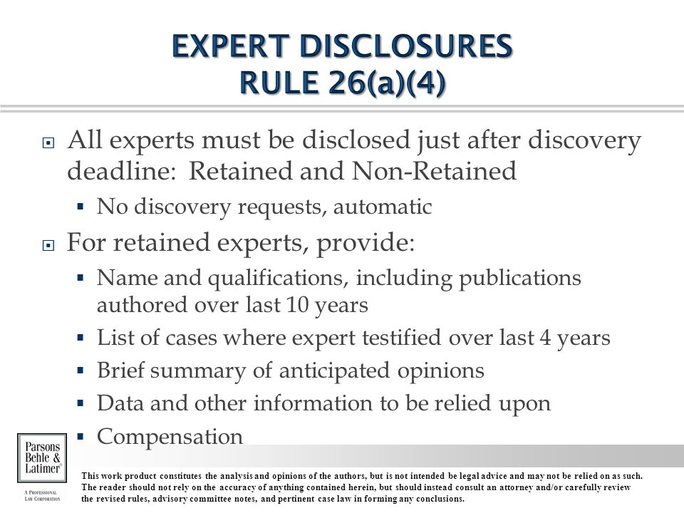  All experts must be disclosed just after discovery deadline: Retained and Non-Retained  No discovery requests, automatic  For retained experts, provide:  Name and qualifications, including publications authored over last 10 years  List of cases where expert testified over last 4 years  Brief summary of anticipated opinions  Data and other information to be relied upon  Compensation This work product constitutes the analysis and opinions of the authors, but is not intended be legal advice and may not be relied on as such.
