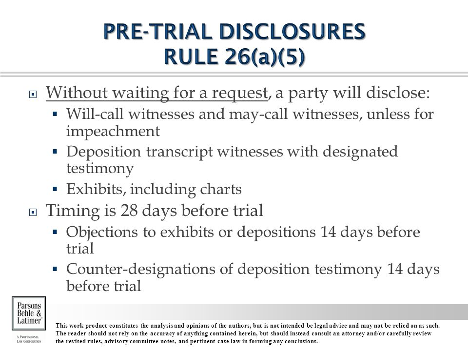  Without waiting for a request, a party will disclose:  Will-call witnesses and may-call witnesses, unless for impeachment  Deposition transcript witnesses with designated testimony  Exhibits, including charts  Timing is 28 days before trial  Objections to exhibits or depositions 14 days before trial  Counter-designations of deposition testimony 14 days before trial This work product constitutes the analysis and opinions of the authors, but is not intended be legal advice and may not be relied on as such.