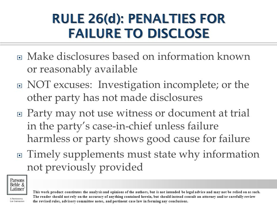  Make disclosures based on information known or reasonably available  NOT excuses: Investigation incomplete; or the other party has not made disclosures  Party may not use witness or document at trial in the party's case-in-chief unless failure harmless or party shows good cause for failure  Timely supplements must state why information not previously provided This work product constitutes the analysis and opinions of the authors, but is not intended be legal advice and may not be relied on as such.