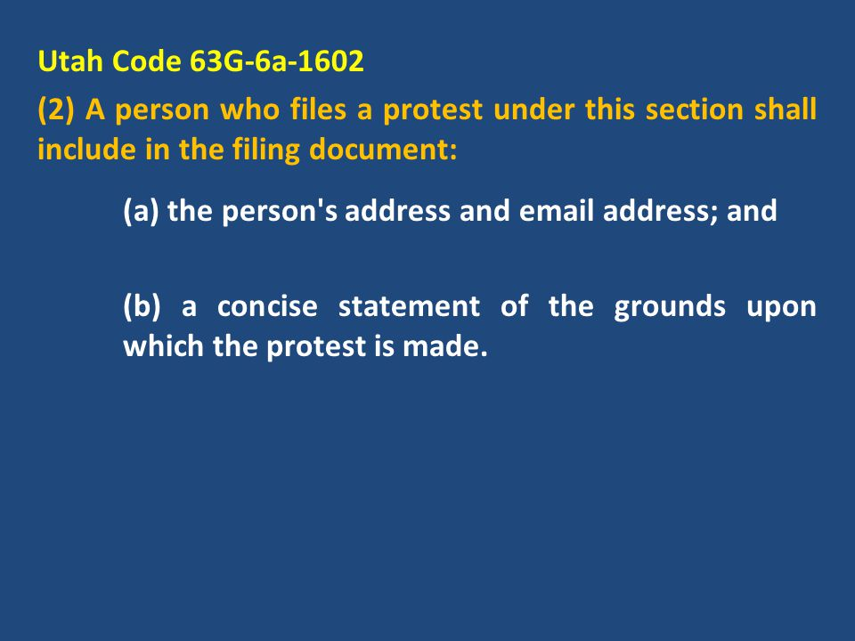 Utah Code 63G-6a-1602 (2) A person who files a protest under this section shall include in the filing document: (a) the person s address and email address; and (b) a concise statement of the grounds upon which the protest is made.