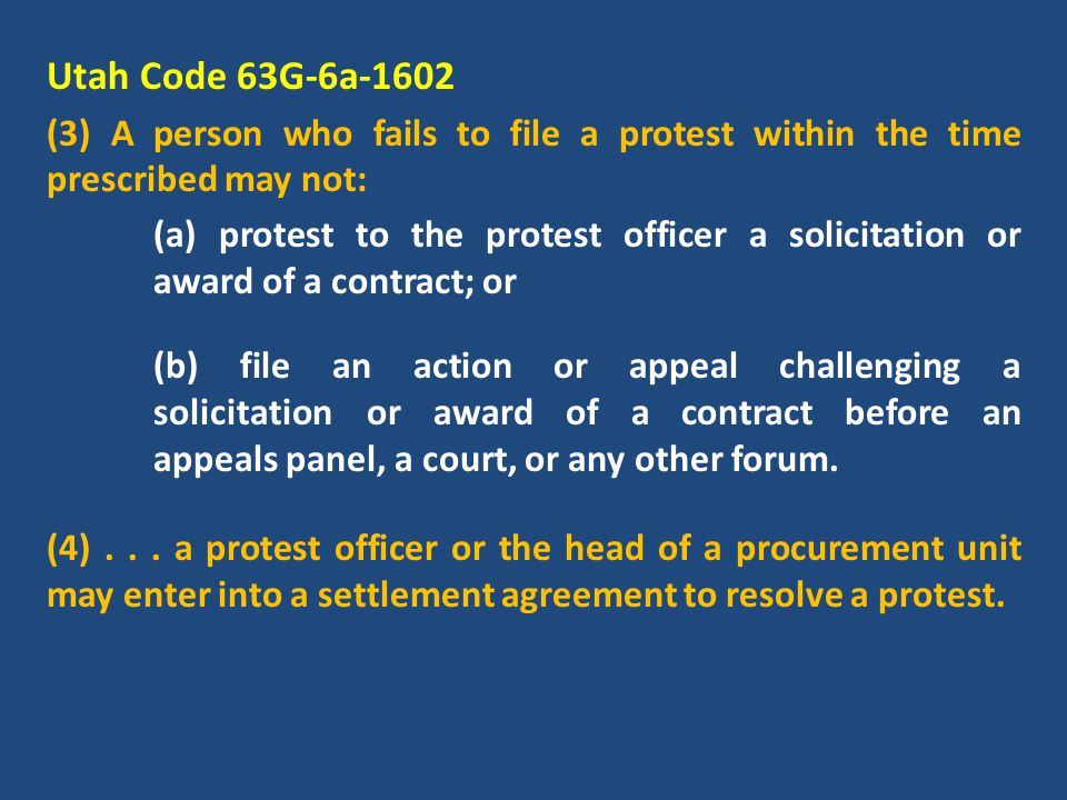 Utah Code 63G-6a-1602 (3) A person who fails to file a protest within the time prescribed may not: (a) protest to the protest officer a solicitation or award of a contract; or (b) file an action or appeal challenging a solicitation or award of a contract before an appeals panel, a court, or any other forum.