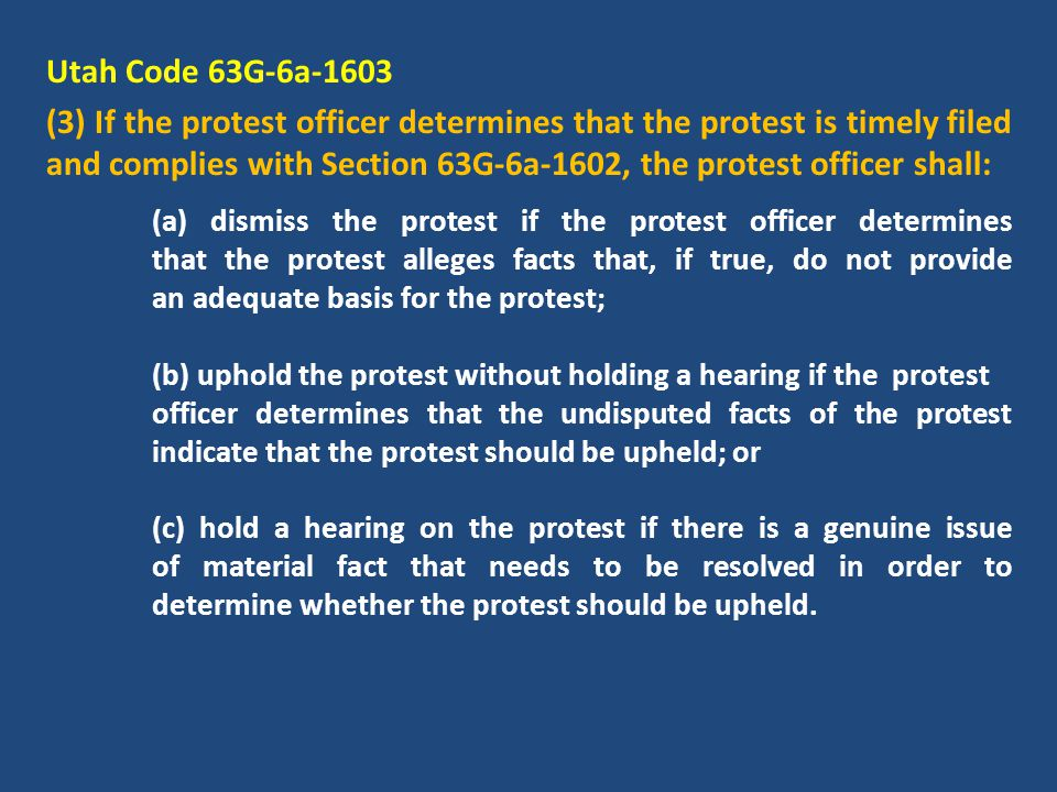 Utah Code 63G-6a-1603 (3) If the protest officer determines that the protest is timely filed and complies with Section 63G-6a-1602, the protest officer shall: (a) dismiss the protest if the protest officer determines that the protest alleges facts that, if true, do not provide an adequate basis for the protest; (b) uphold the protest without holding a hearing if the protest officer determines that the undisputed facts of the protest indicate that the protest should be upheld; or (c) hold a hearing on the protest if there is a genuine issue of material fact that needs to be resolved in order to determine whether the protest should be upheld.