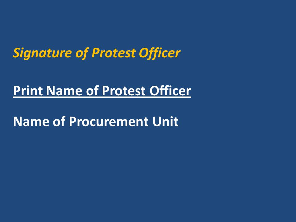Signature of Protest Officer Print Name of Protest Officer Name of Procurement Unit
