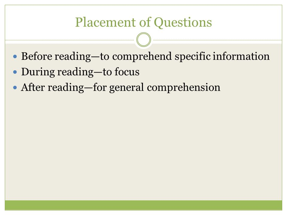 Placement of Questions Before reading—to comprehend specific information During reading—to focus After reading—for general comprehension