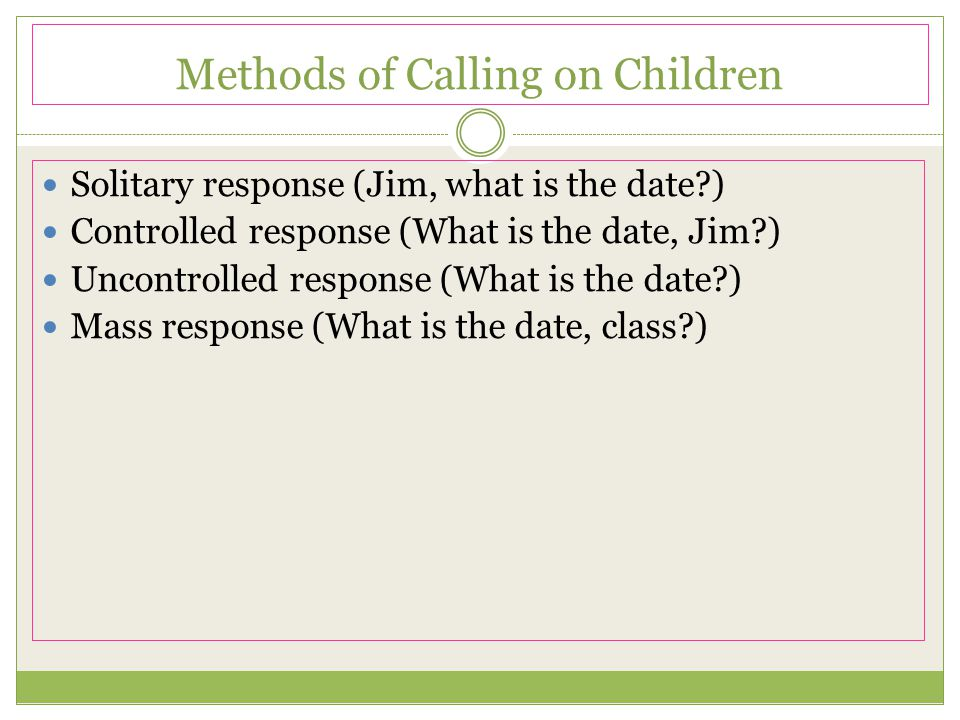 Methods of Calling on Children Solitary response (Jim, what is the date?) Controlled response (What is the date, Jim?) Uncontrolled response (What is