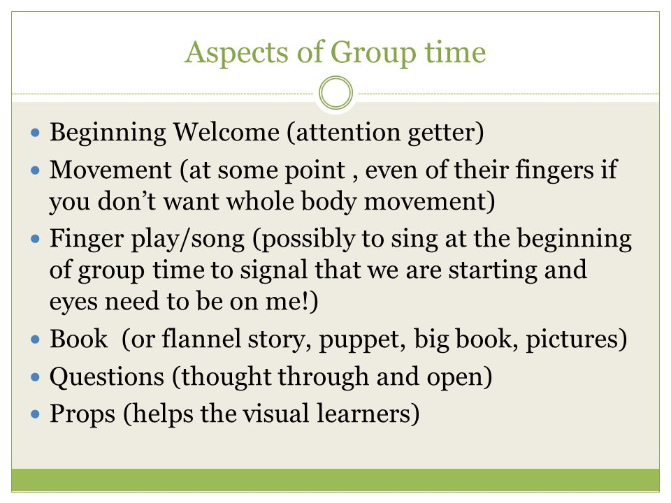 Aspects of Group time Beginning Welcome (attention getter) Movement (at some point, even of their fingers if you don't want whole body movement) Finge