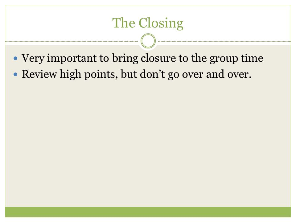 The Closing Very important to bring closure to the group time Review high points, but don't go over and over.