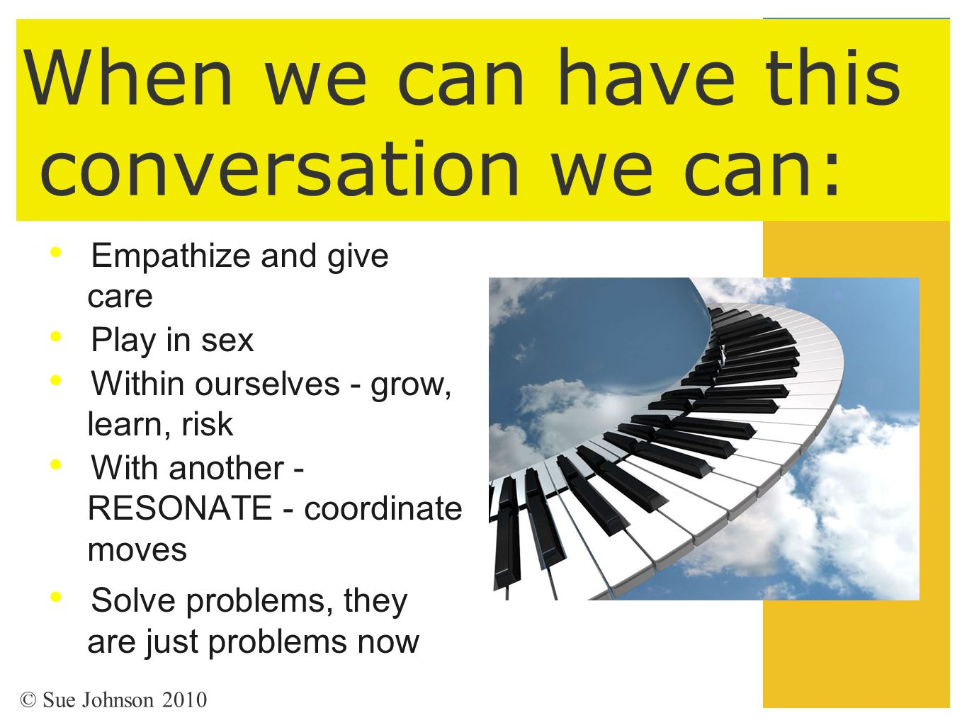 When we can have this conversation we can: Empathize and give care Play in sex Within ourselves - grow, learn, risk With another - RESONATE - coordina