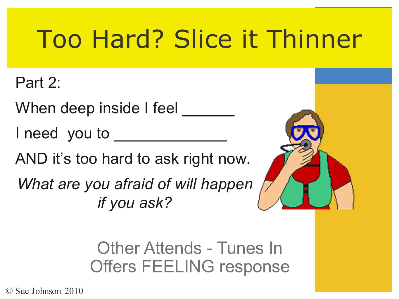 Too Hard? Slice it Thinner Part 2: When deep inside I feel ______ I need you to _____________ AND it's too hard to ask right now. What are you afraid
