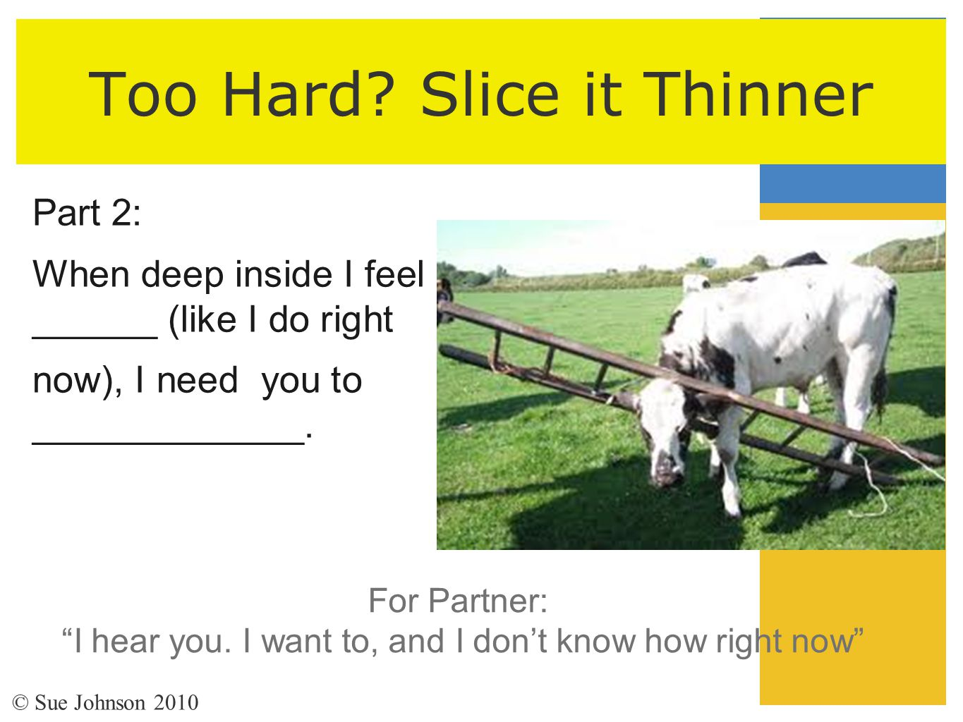 """Too Hard? Slice it Thinner Part 2: When deep inside I feel ______ (like I do right now), I need you to _____________. For Partner: """"I hear you. I want"""