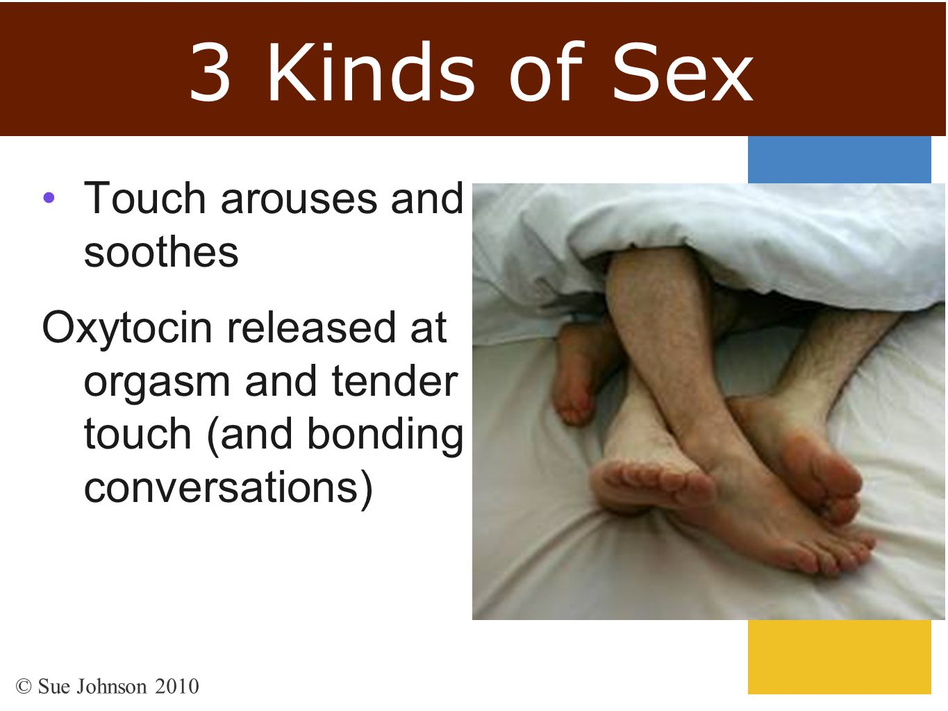 3 Kinds of Sex Touch arouses and soothes Oxytocin released at orgasm and tender touch (and bonding conversations) © Sue Johnson 2010