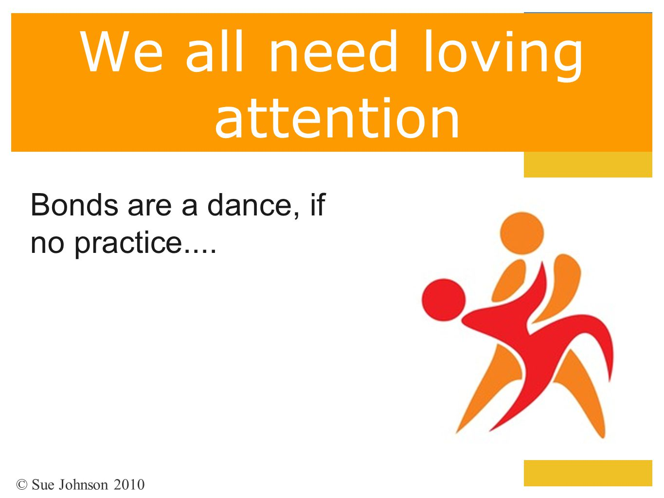 We all need loving attention Bonds are a dance, if no practice.... © Sue Johnson 2010