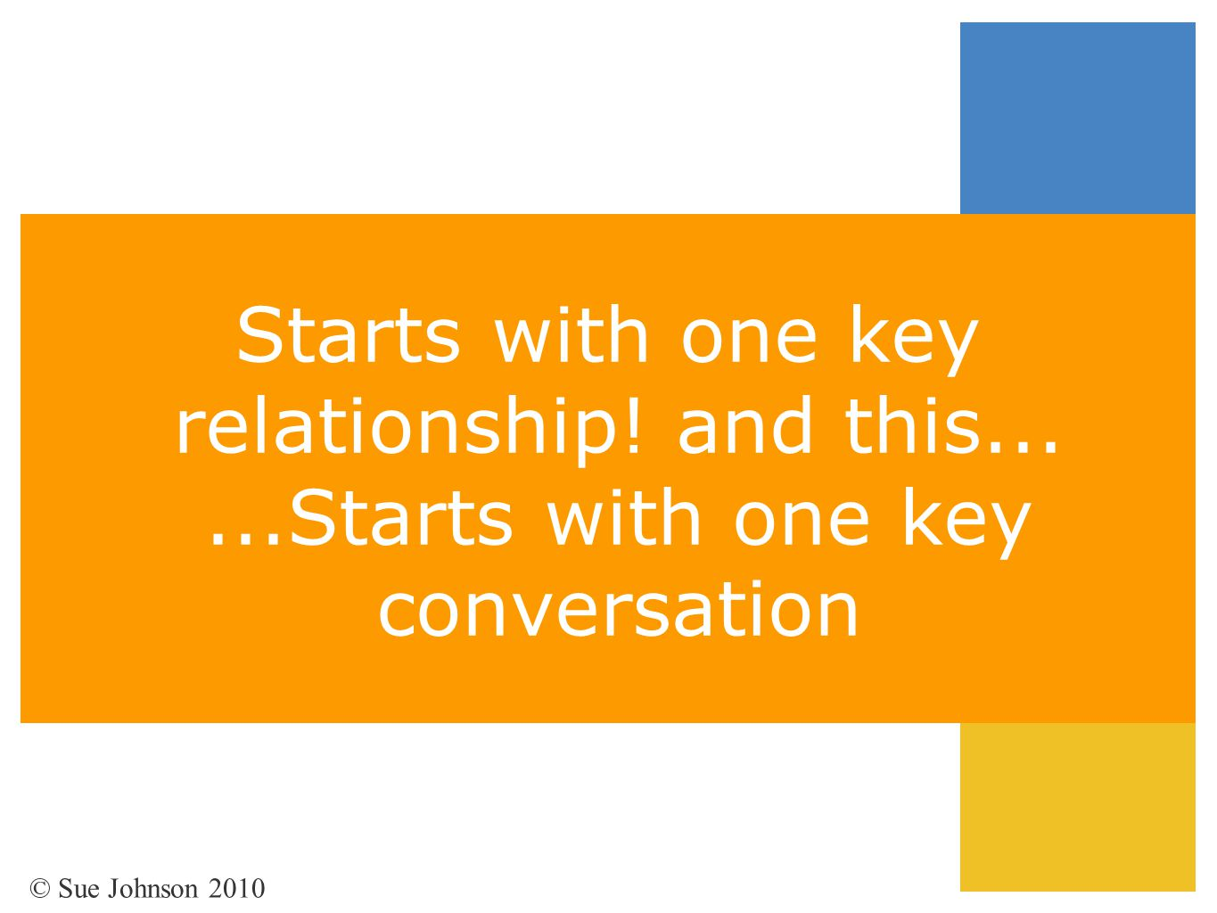 Starts with one key relationship! and this......Starts with one key conversation © Sue Johnson 2010