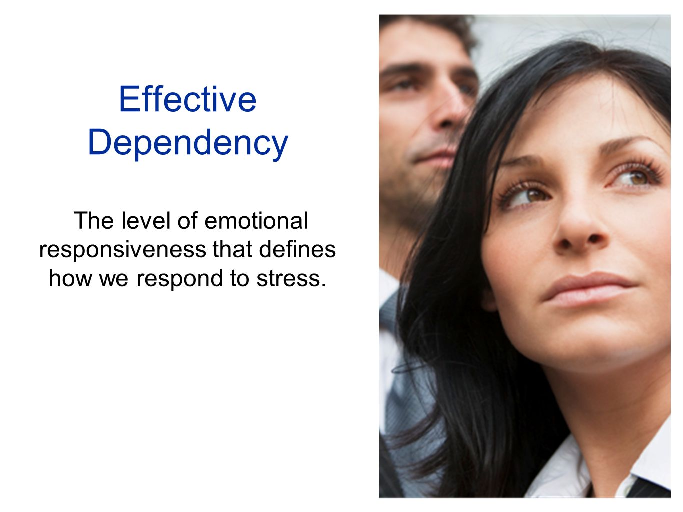 Effective Dependency The level of emotional responsiveness that defines how we respond to stress.