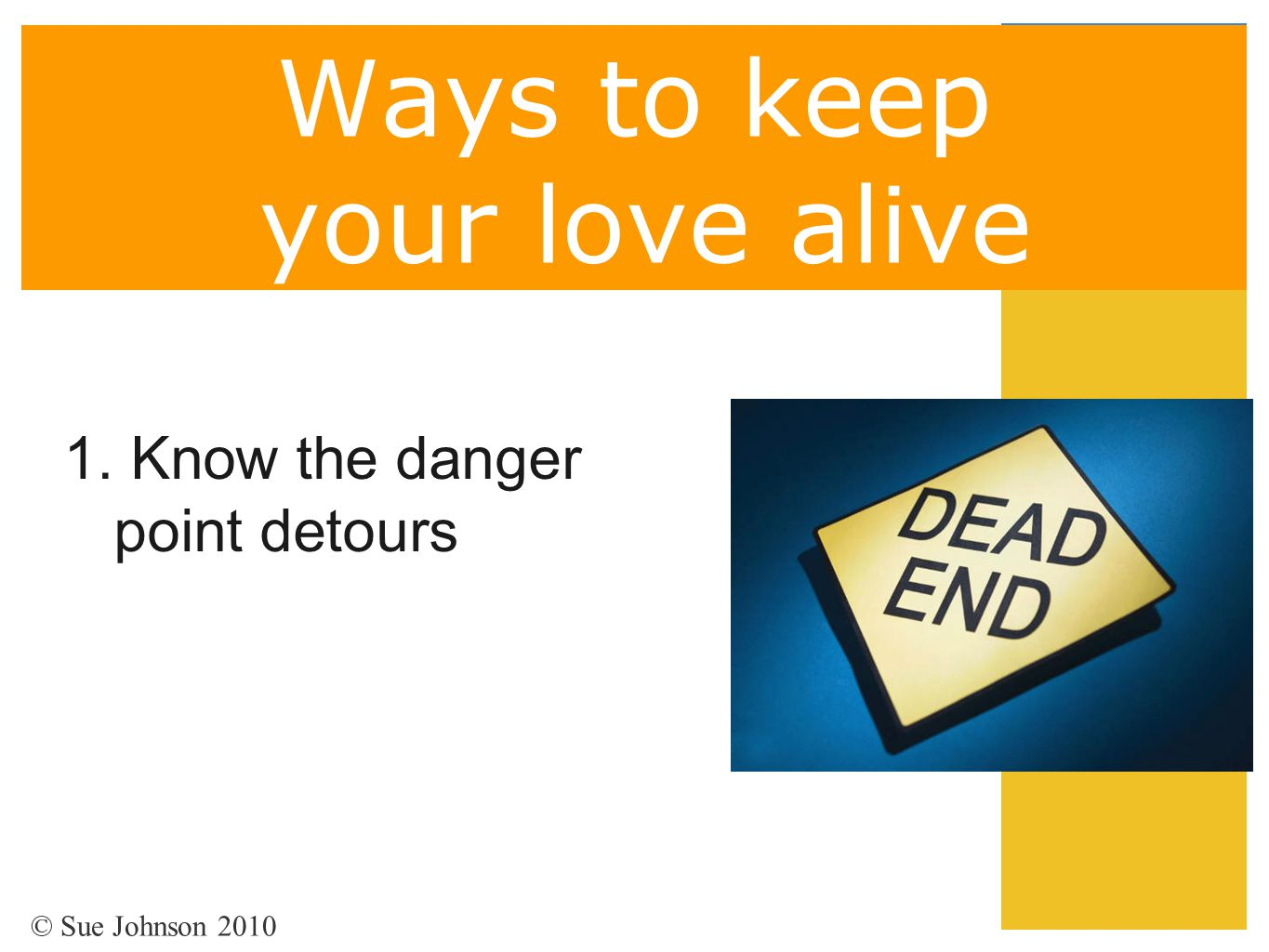 Ways to keep your love alive 1. Know the danger point detours © Sue Johnson 2010