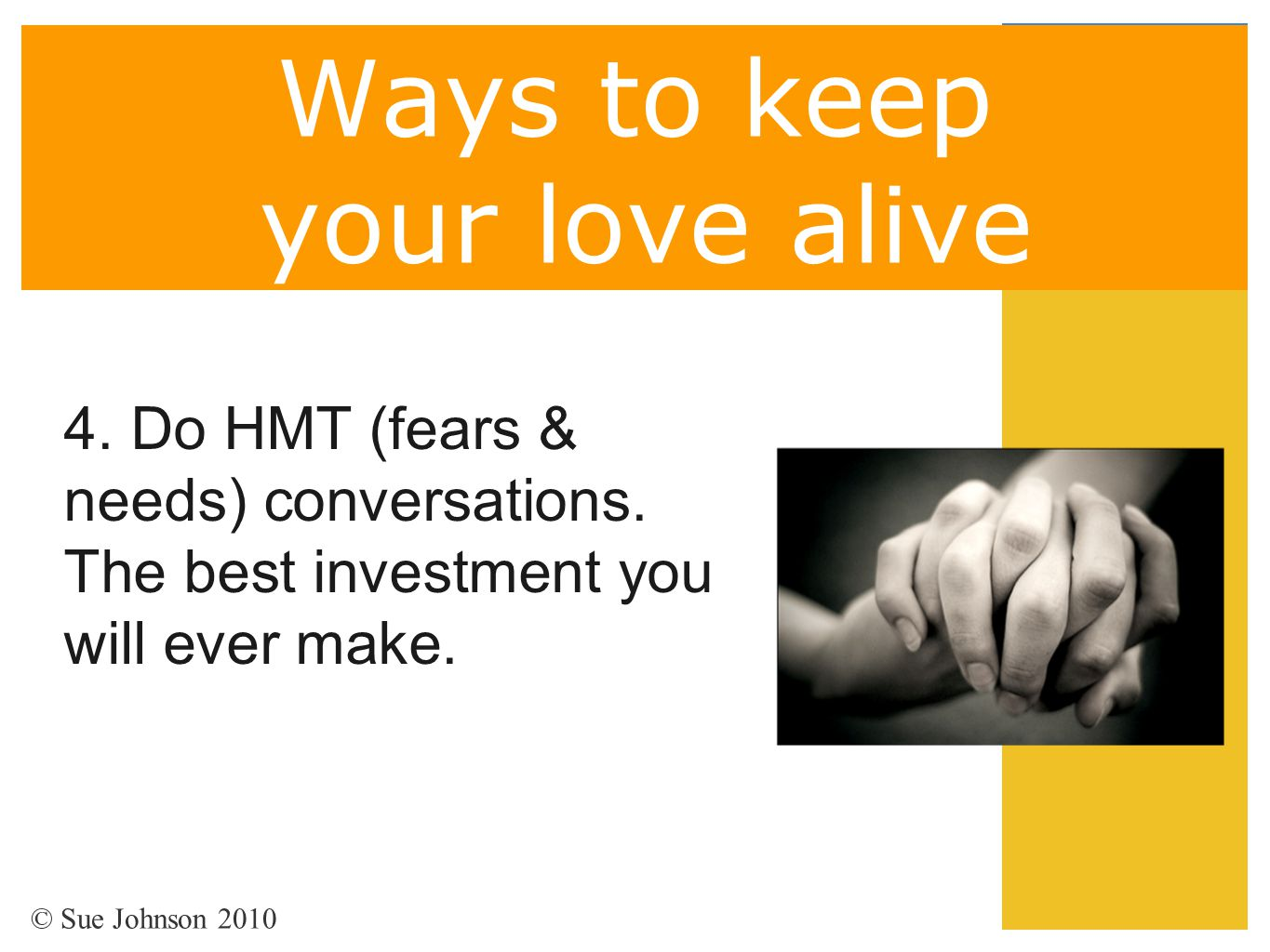 Ways to keep your love alive 4. Do HMT (fears & needs) conversations. The best investment you will ever make. © Sue Johnson 2010