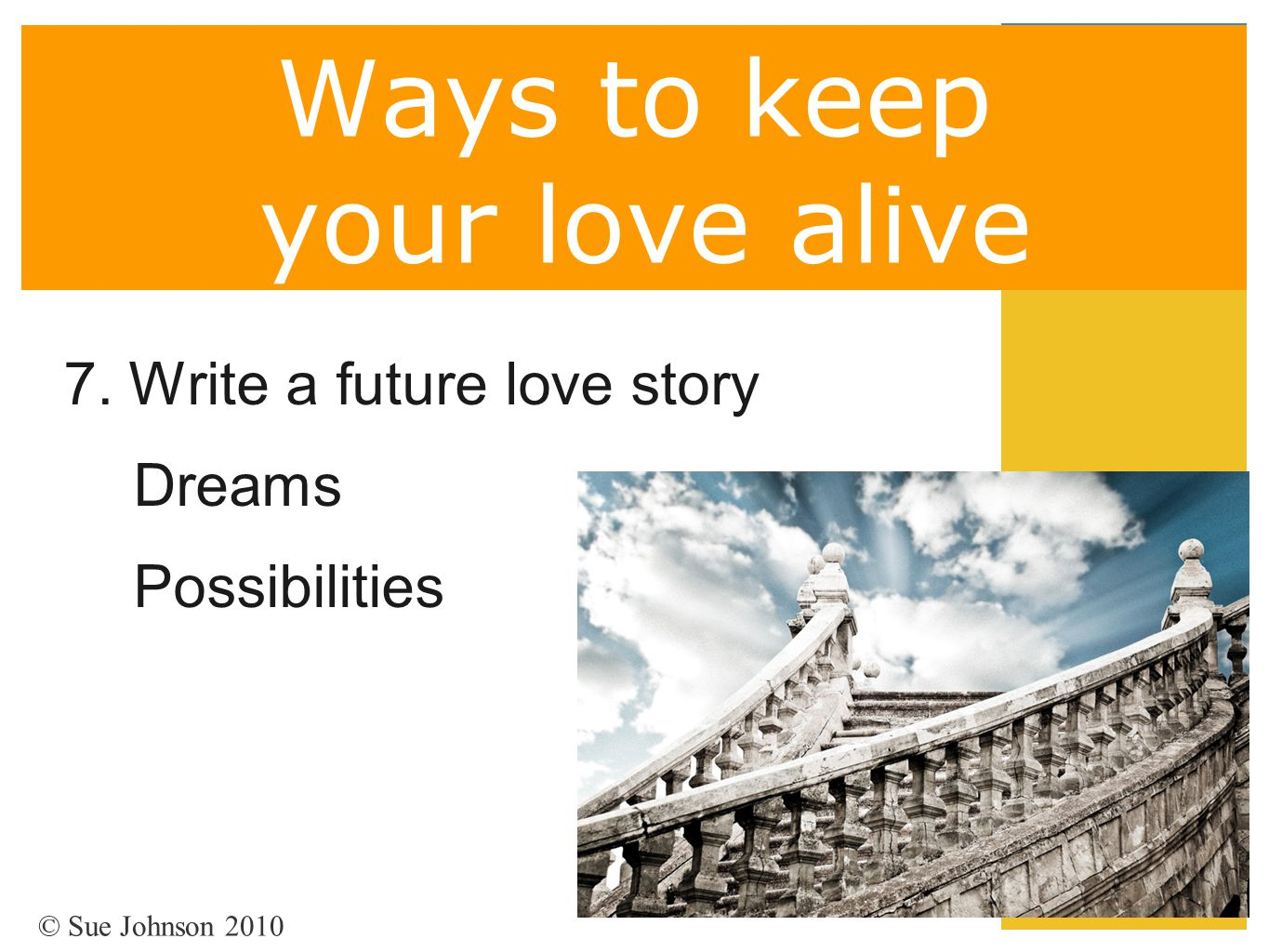 Ways to keep your love alive 7. Write a future love story Dreams Possibilities © Sue Johnson 2010
