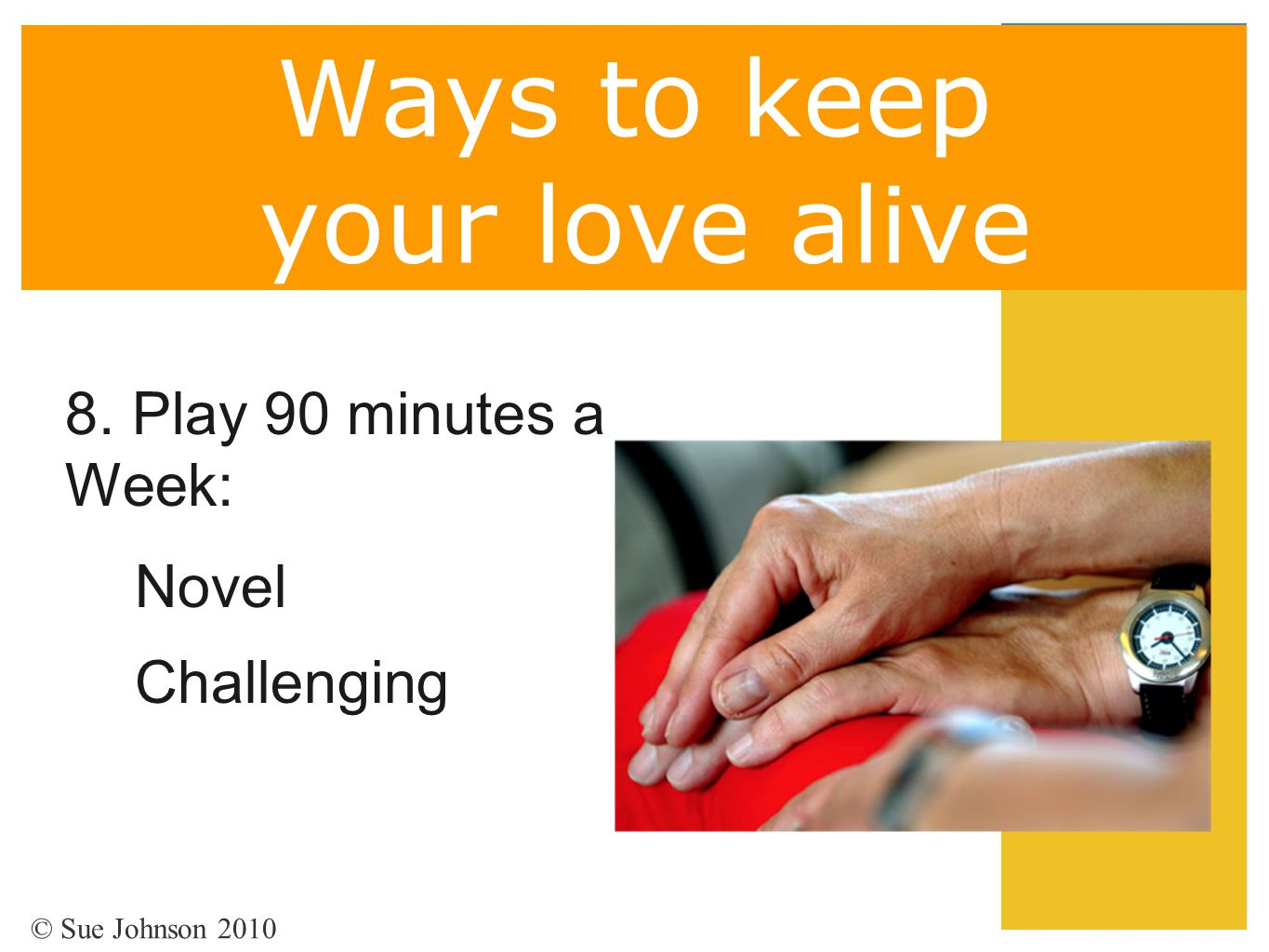Ways to keep your love alive 8. Play 90 minutes a Week: Novel Challenging © Sue Johnson 2010