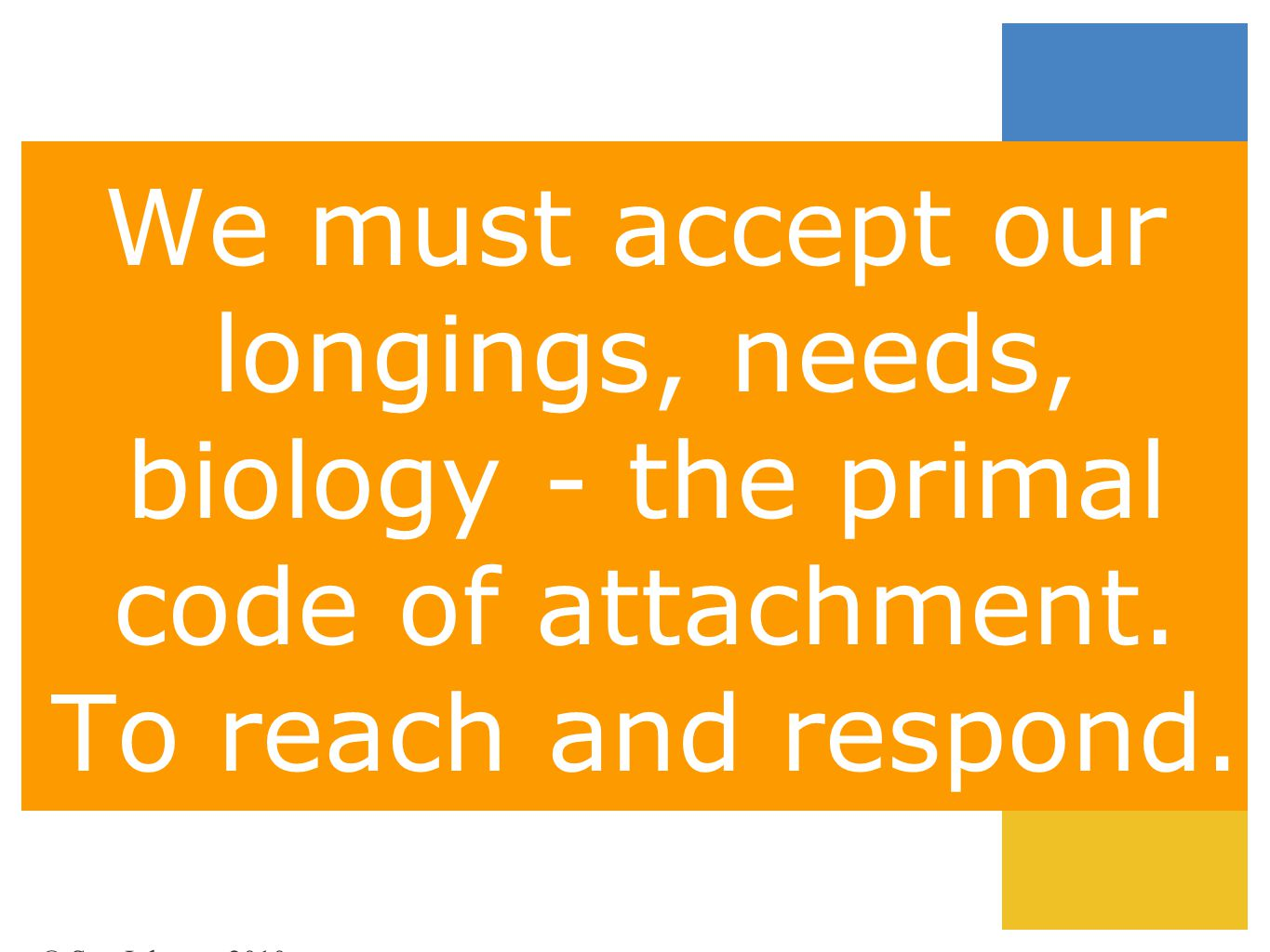 We must accept our longings, needs, biology - the primal code of attachment. To reach and respond. © Sue Johnson 2010