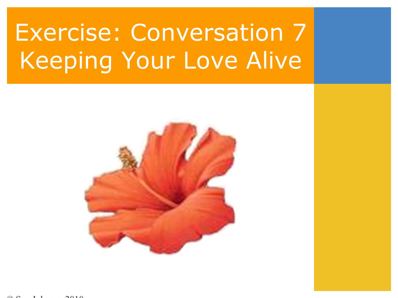 Exercise: Conversation 7 Keeping Your Love Alive © Sue Johnson 2010