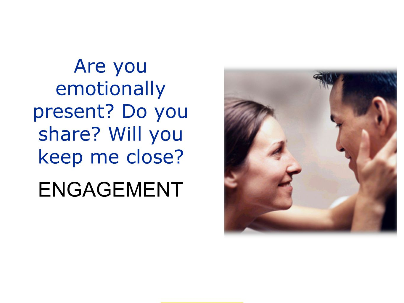 Are you emotionally present? Do you share? Will you keep me close? ENGAGEMENT