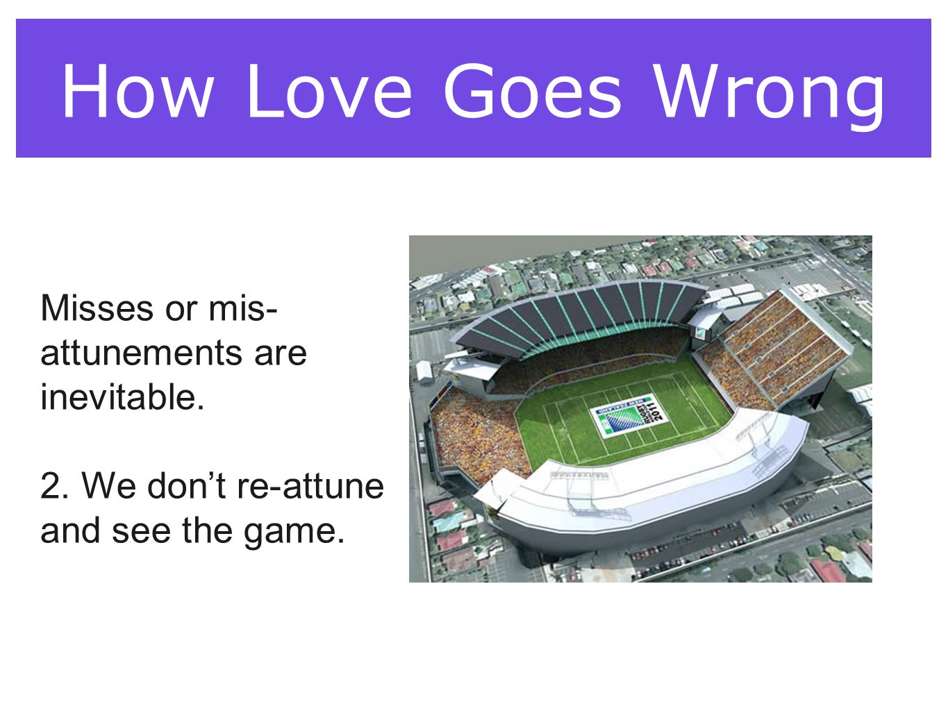 How Love Goes Wrong: The Demon Dialogues How Love Goes Wrong Misses or mis- attunements are inevitable. 2. We don't re-attune and see the game.