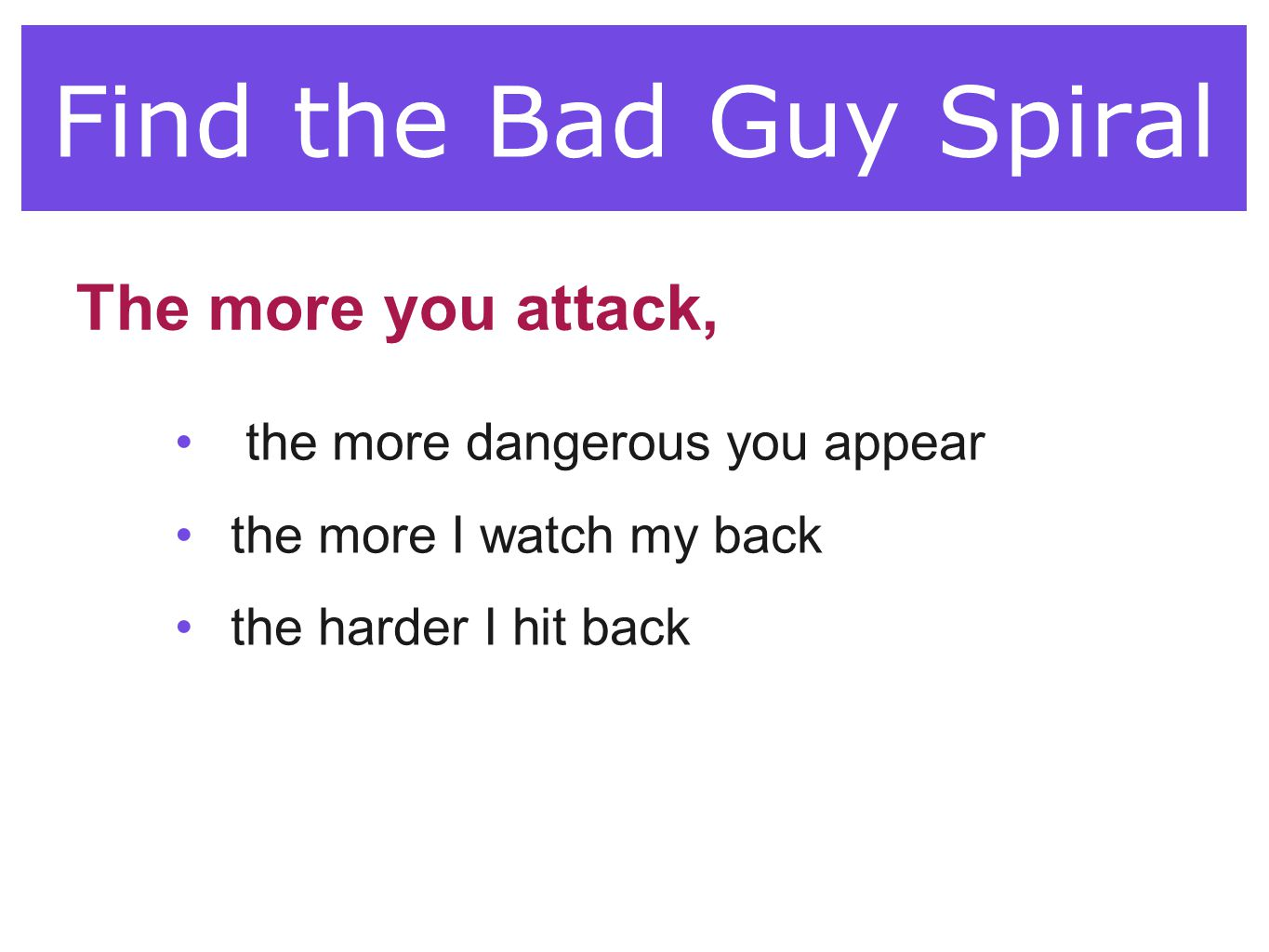 Find the Bad Guy Spiral the more dangerous you appear the more I watch my back the harder I hit back The more you attack,