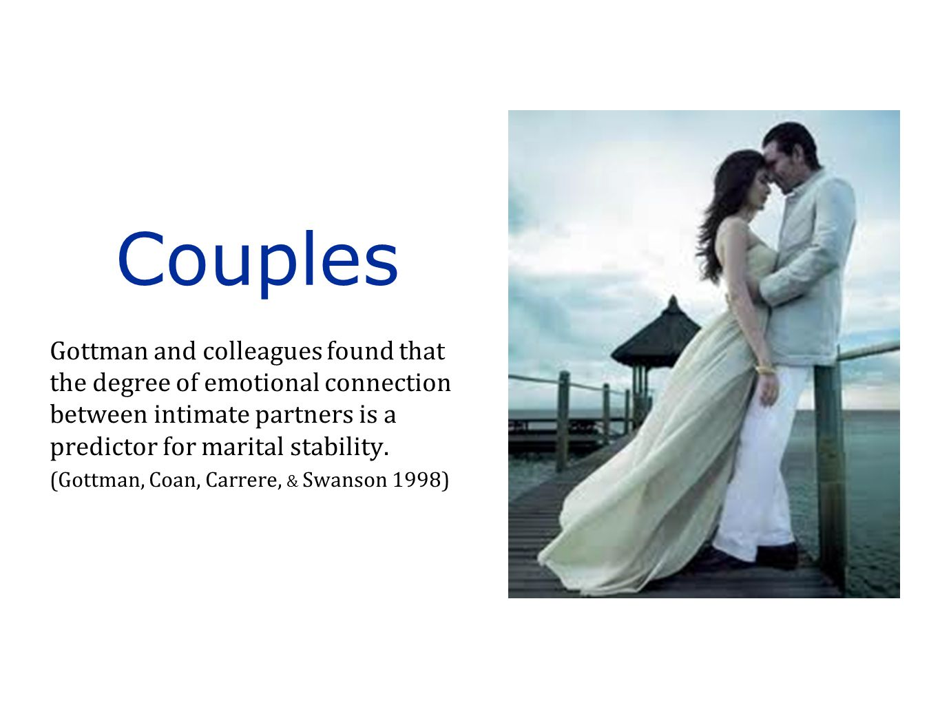Gottman and colleagues found that the degree of emotional connection between intimate partners is a predictor for marital stability. (Gottman, Coan, C