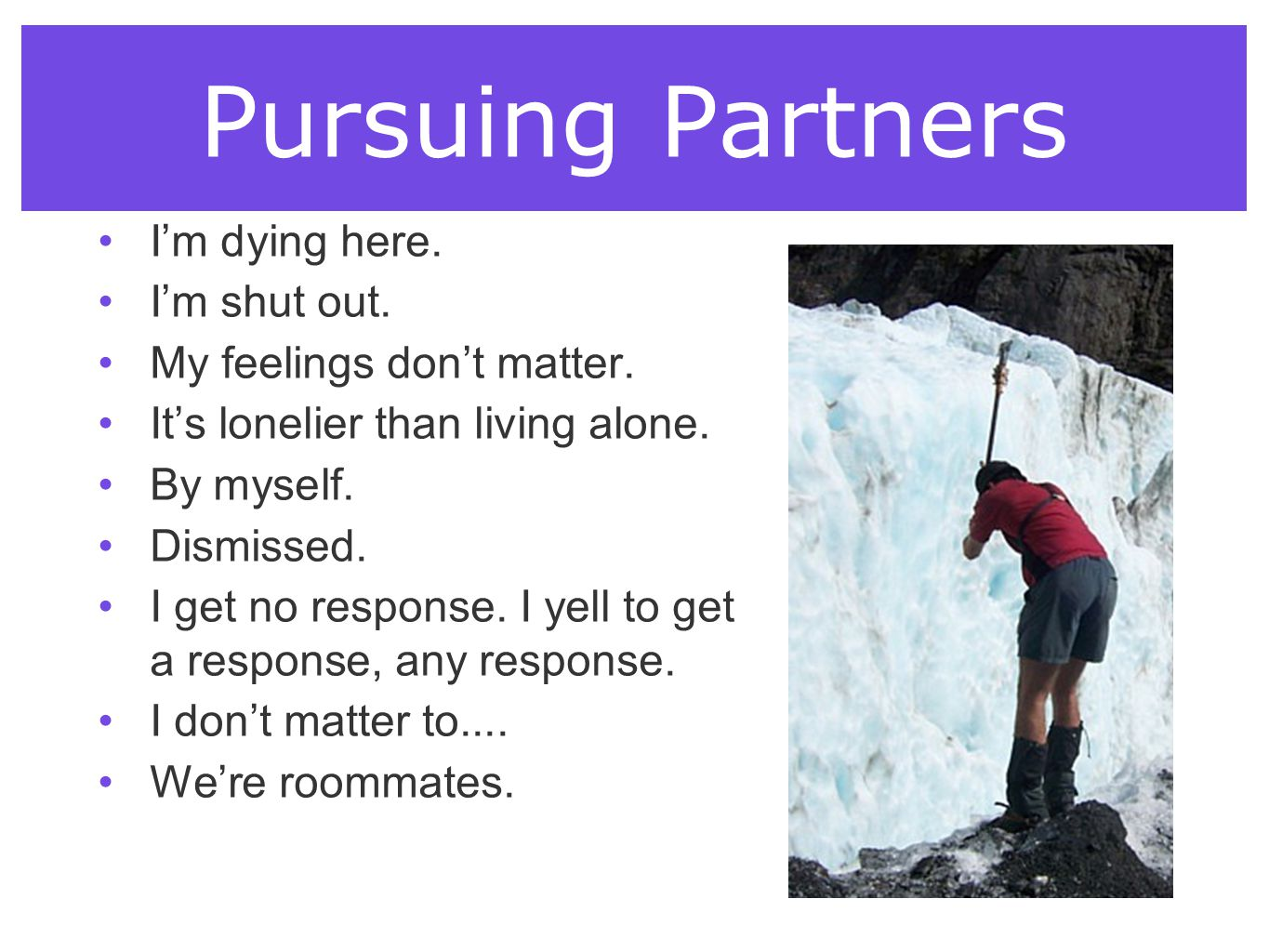 Pursuing Partners I'm dying here. I'm shut out. My feelings don't matter. It's lonelier than living alone. By myself. Dismissed. I get no response. I