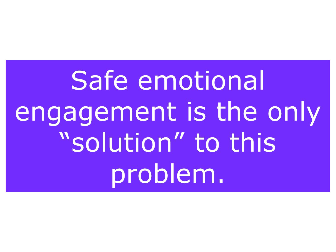 """Safe emotional engagement is the only """"solution"""" to this problem."""