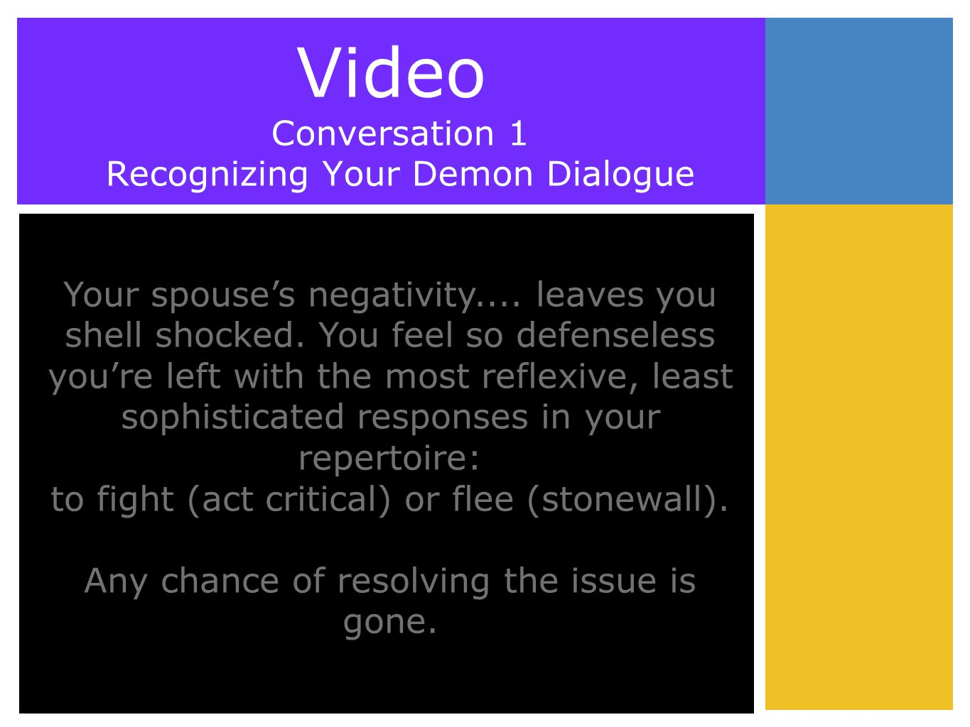 Video Conversation 1 Recognizing Your Demon Dialogue Your spouse's negativity.... leaves you shell shocked. You feel so defenseless you're left with t