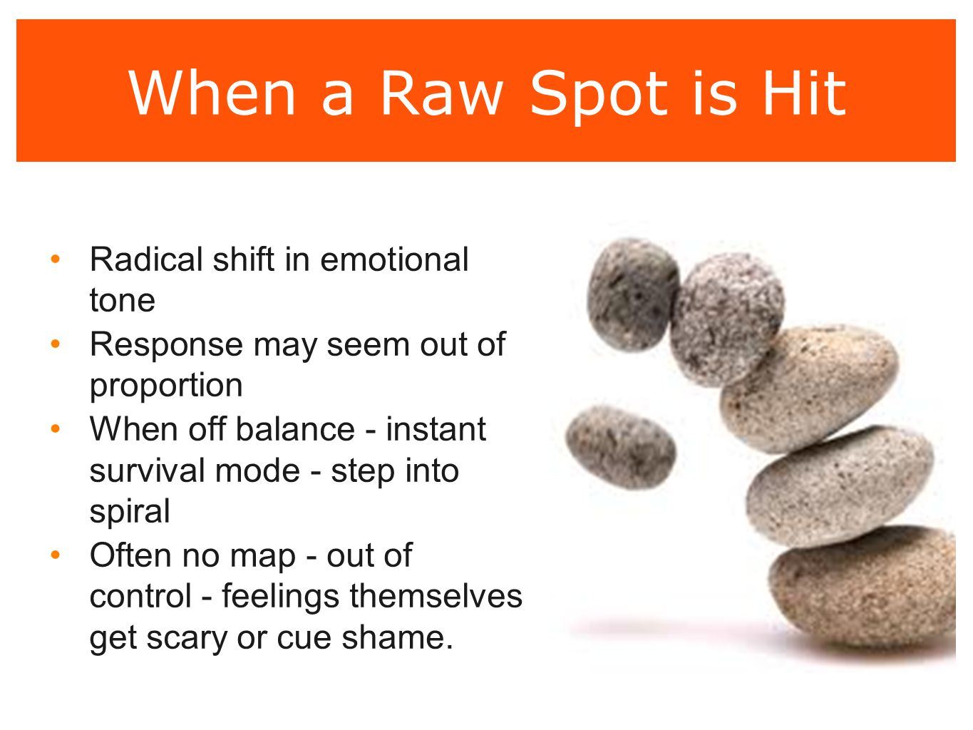 When a Raw Spot is Hit Radical shift in emotional tone Response may seem out of proportion When off balance - instant survival mode - step into spiral